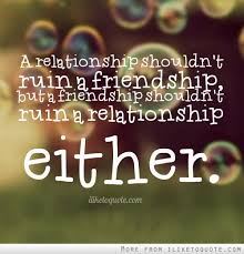 Quotes About Relationships And Friendships A relationship shouldn't ruin a friendship but a friendship shouldn 7