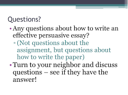 writing a persuasive essay what you need to know so you can  any questions about how to write an effective persuasive essay