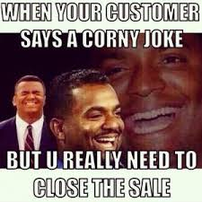 When your customer says a corny joke But u really need to close ... via Relatably.com