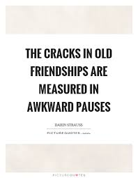 The Cracks In Old Friendships Are Measured In Awkward Pauses Delectable Amending Friendships Quotes