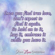 True Love Quotes Adorable Once You Find True Love Don't Expect To Find It Again So Hold On