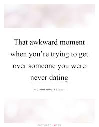 Quotes About Getting Over Someone Delectable That Awkward Moment When You're Trying To Get Over Someone You