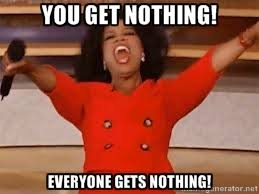You get nothing! EVERYONE GETS NOTHING! - giving oprah | Meme ... via Relatably.com