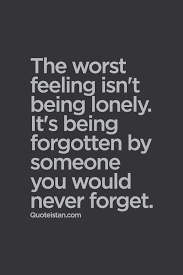 Quotes About Being Lonely Awesome The Worst Feeling Isn't Being Lonely It's Being Forgotten By