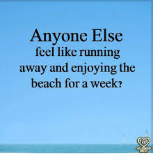 Running Away Quotes Adorable Anyone Else Feel Like Running Away And Enjoying The Beach For A Week