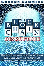 Blockchain: The Blockchain Disruption: How Blockchain, Smart Contracts, and  Bitcoin Will Change Society and Your Daily Life by Gordon Summers