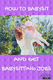 best ideas about babysitting jobs babysitting how to babysit and get babysitting jobs