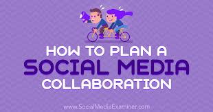 How To Plan A Social Media Collaboration Social Media Examiner