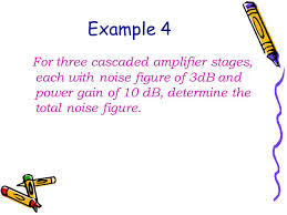 45 example 4 for three cascaded amplifier stages each with noise figure of 3db and power gain of 10 db determine the total noise figure
