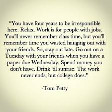 The work never ends, but college does. Tom Petty | quotes ... via Relatably.com