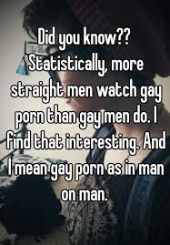 did you know statistically more straight men watch gay porn statistically more straight men watch gay porn than gay men do i that interesting and i mean gay porn as in man on man