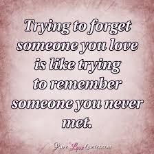 Forget Love Quotes Mesmerizing Trying To Forget Someone You Love Is Like Trying To Remember Someone