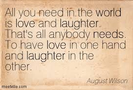 All you need in the world is love and laughter. That's all anybody needs. To have love in one hand and laughter in the other. - Quotespictures.com