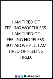 Feelings Quotes I Am Tired Of Feeling Worthless I Am Tired Of