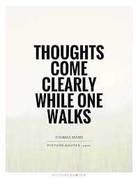 Quotes About Walking Classy Thoughts Come Clearly While One Walks Picture Quotes