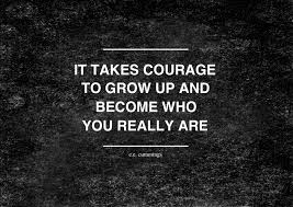 it takes courage to grow up and become who you really are e e it takes courage to grow up and become who you really are e e