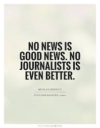 Journalism Quotes Extraordinary No news is good news No journalists is even better Picture Quotes