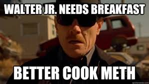 WALTER JR. NEEDS BREAKFAST BETTER COOK METH - Desperate Walter ... via Relatably.com