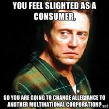 You feel slighted as a consumer, So you are going to change ... via Relatably.com