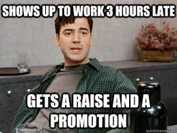 funny office space pictures. Shows Up To Work 3 Hours Late Gets A Raise And Promotion Funny Office Space Pictures