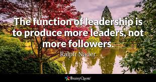 Good Leader Quotes 74 Amazing The Function Of Leadership Is To Produce More Leaders Not More