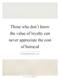 Quotes About Loyalty And Betrayal Custom Those Who Don't Know The Value Of Loyalty Can Never Appreciate