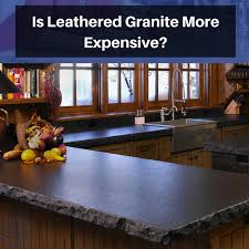 is leathered granite more expensive