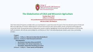 CALS International Programs at UW-Madison - If you have not already  registered for International Programs' The Globalization of CALS and  Wisconsin Agriculture, but are interested in attending, there are still  spaces available.