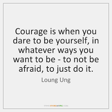 Ung Quote Stunning Courage Is When You Dare To Be Yourself In Whatever Ways You