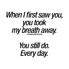 She So Beautiful Quotes Best of When I First Saw You You Took My Breath Away You Still Do Every