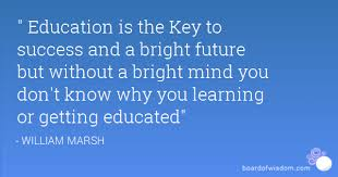 education is the key to success and a bright future but out a education is the key to success and a bright future but out a bright mind you don t know why you learning or getting educated
