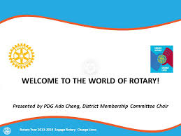 WELCOME TO THE WORLD OF ROTARY! Presented by PDG Ada Cheng, District  Membership Committee Chair Rotary Year Engage Rotary Change Lives. - ppt  download