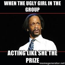 When the ugly girl in the group acting like she the prize - katt ... via Relatably.com