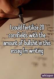 could fertilize cornfields the amount of bullshit in this  i could fertilize 20 cornfields the amount of bullshit in this essay i m writing