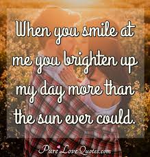 When You Smile At Me You Brighten Up My Day More Than The Sun Ever
