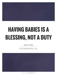 Baby Blessing Quotes Fascinating Having Babies Is A Blessing Not A Duty Picture Quotes