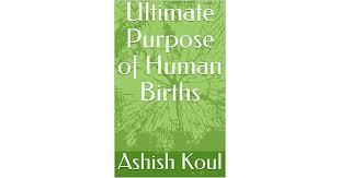 Ultimate Purpose of Human Births by Ashish Koul