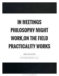 Quotes Works In Meetings Philosophy Might Work On The Field Practicality