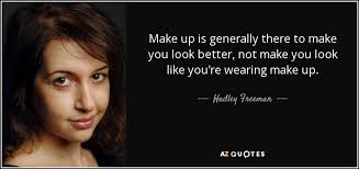 make up is generally there to make you look better not make you look like