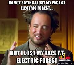 IM NOT SAYING I LOST MY FACE AT ELECTRIC FOREST.... BUT I LOST MY ... via Relatably.com