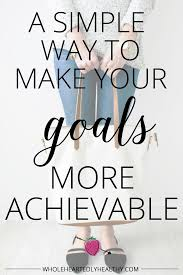 a simple way to make your goals more achievable wholeheartedly a simple way to make your goals more achievable