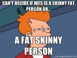 can't decide if wes is a skinny fat person or... a fat skinny ... via Relatably.com