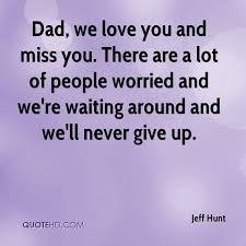 dad we love you and miss you there are a lot of people worried