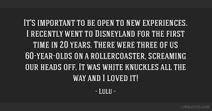 Lulu Quotes Impressive It's Important To Be Open To New Experiences I Recently Went To