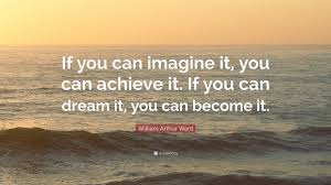 "If You Can Dream It You Can Achieve It Quote Best of William Arthur Ward Quote ""If You Can Imagine It You Can Achieve"