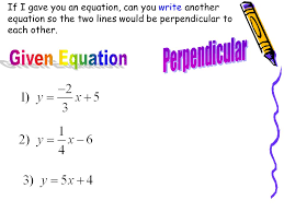 11 if i gave you an equation can you write another equation so the two lines would be perpendicular to each other