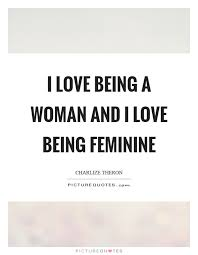 Quotes About Being A Woman Simple I Love Being A Woman And I Love Being Feminine Picture Quotes