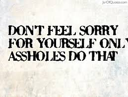 Never Feel Sorry For Yourself Quotes Best of Quotes About Feeling Sorry For Yourself 24 Quotes