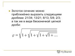 Презентация на тему РЕФЕРАТ по математике ЗОЛОТОЕ СЕЧЕНИЕ  6 Золотое сечение можно приближённо выразить следующими дробями 21 34 13 21 8 13 5 8 2 3 а так же в виде бесконечной цепной дроби