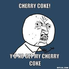 DIYLOL - CHERRY COKE! Y U NO GET MY CHERRY COKE via Relatably.com